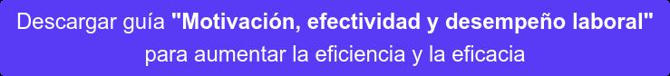"""Descargar guía """"Motivación, efectividad y desempeño laboral"""" para aumentar la eficiencia y la eficacia"""